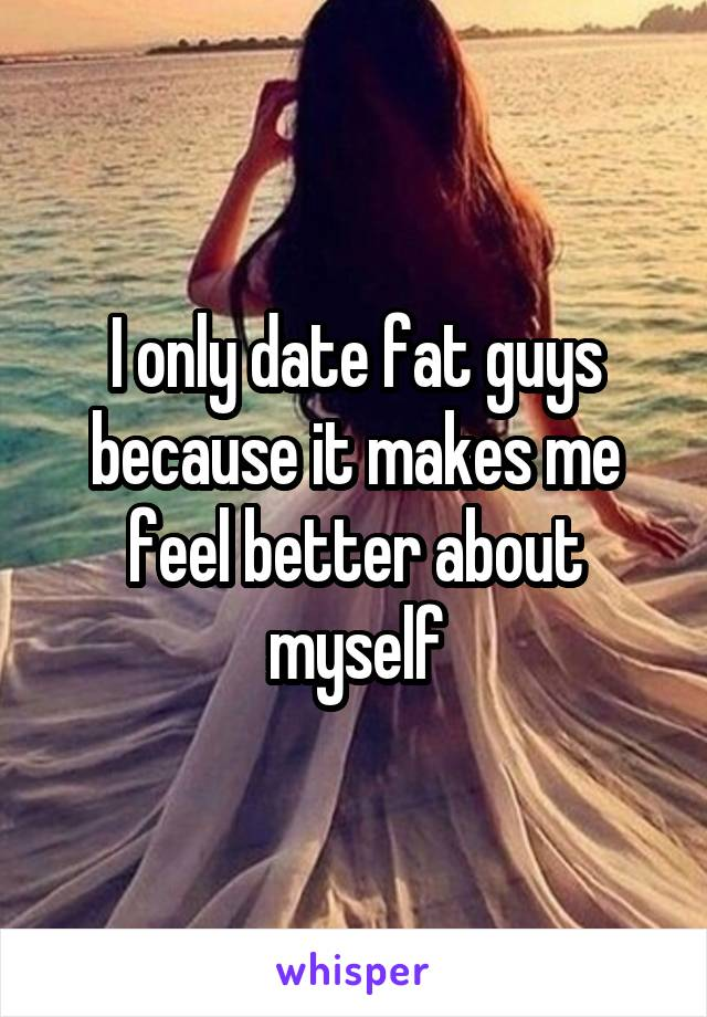 I only date fat guys because it makes me feel better about myself
