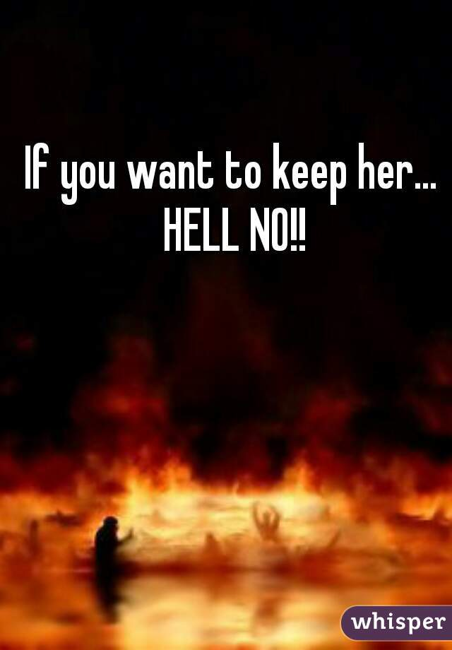 If you want to keep her... HELL NO!!