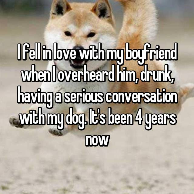 I fell in love with my boyfriend when I overheard him, drunk, having a serious conversation with my dog. It's been 4 years now