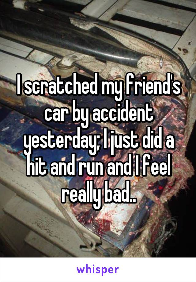 I scratched my friend's car by accident yesterday; I just did a hit and run and I feel really bad..