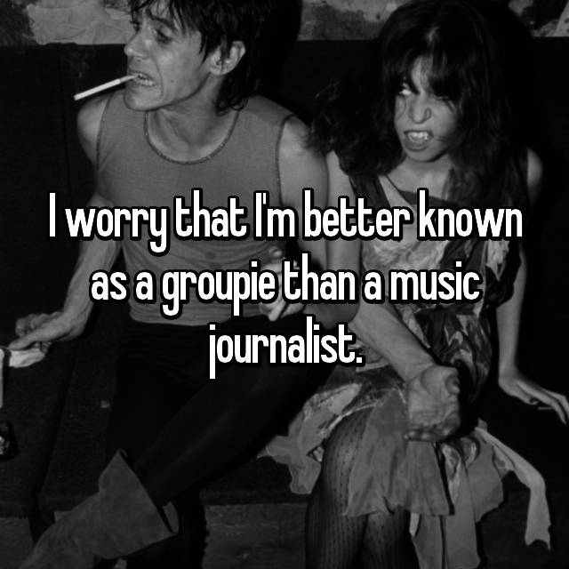I worry that I'm better known as a groupie than a music journalist.