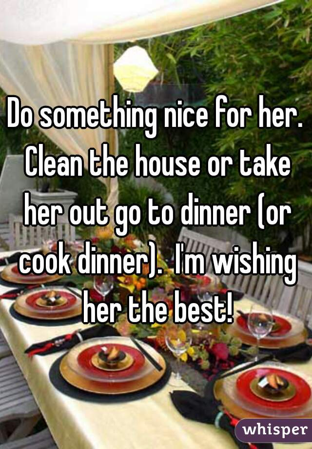 Do something nice for her. Clean the house or take her out go to dinner (or cook dinner).  I'm wishing her the best!