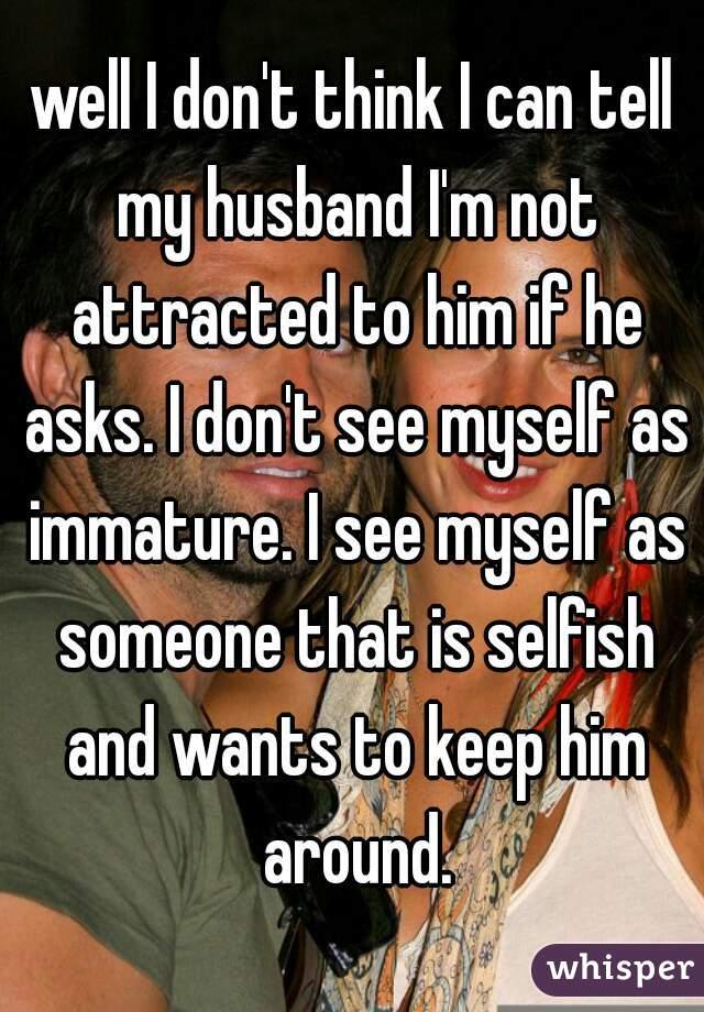 My husband is selfish and immature