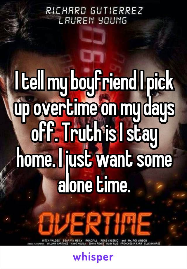 I tell my boyfriend I pick up overtime on my days off. Truth is I stay home. I just want some alone time.