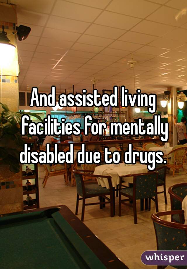 And Assisted Living Facilities For Mentally Disabled Due To Drugs.