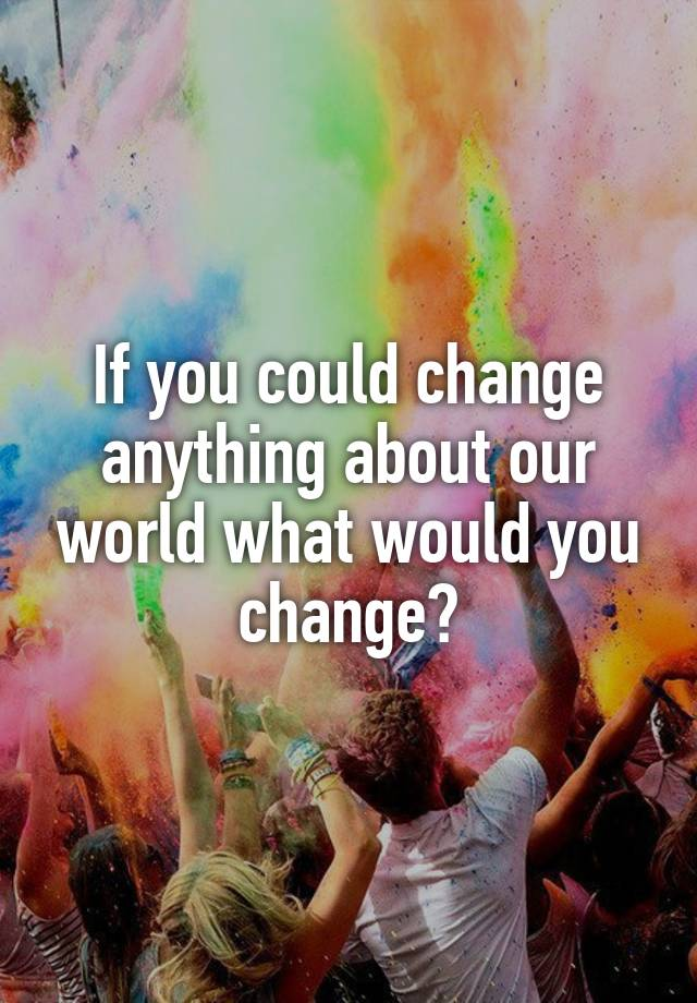 If you could change anything about our world what would you change?