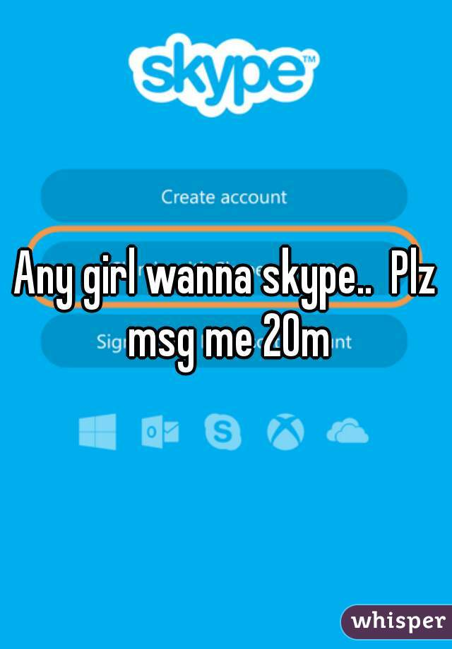 Any girls wanna skype