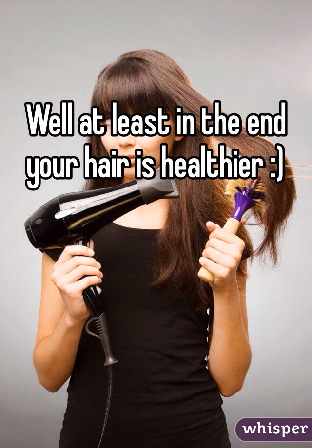 Well at least in the end your hair is healthier :)