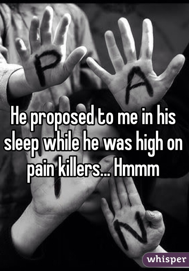 He proposed to me in his sleep while he was high on pain killers... Hmmm