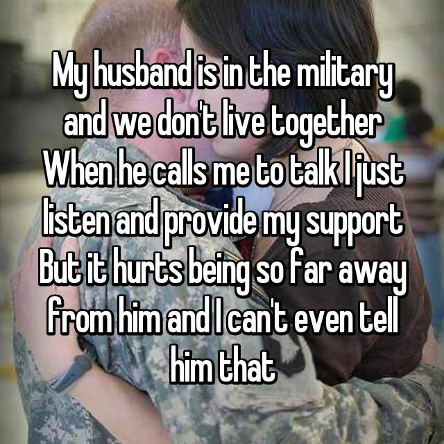 My husband is in the military and we don't live together When he calls me to talk I just listen and provide my support But it hurts being so far away from him and I can't even tell him that