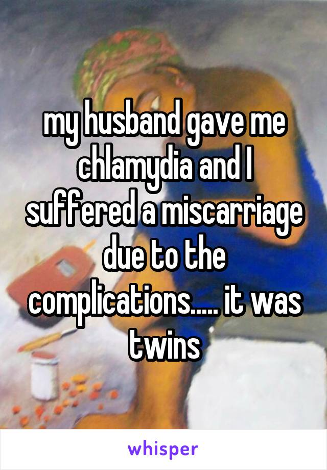 my husband gave me chlamydia and I suffered a miscarriage due to the complications..... it was twins