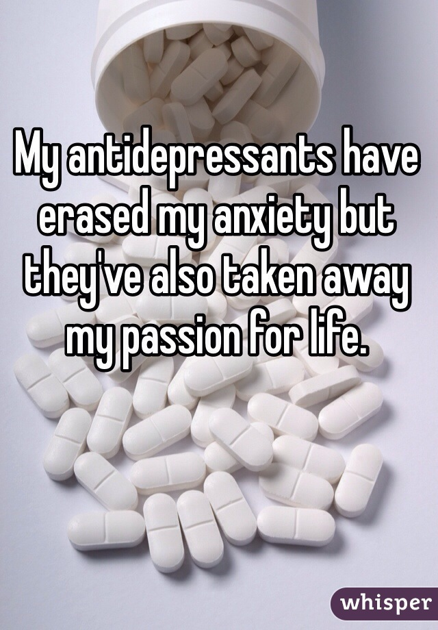 My antidepressants have erased my anxiety but they've also taken away my passion for life.