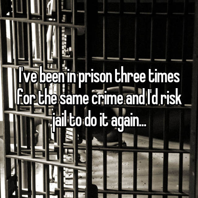 I've been in prison three times for the same crime and I'd risk jail to do it again...