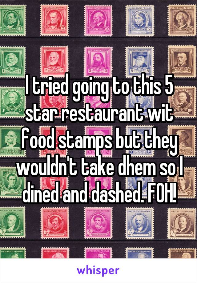 I tried going to this 5 star restaurant wit food stamps but they wouldn't take dhem so I dined and dashed. FOH!