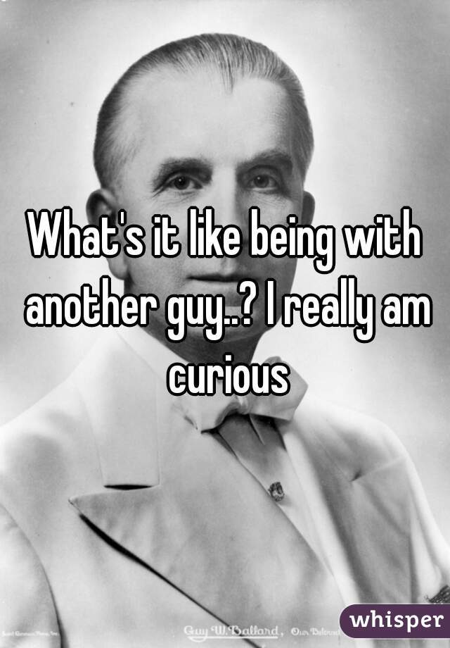 What's it like being with another guy..? I really am curious