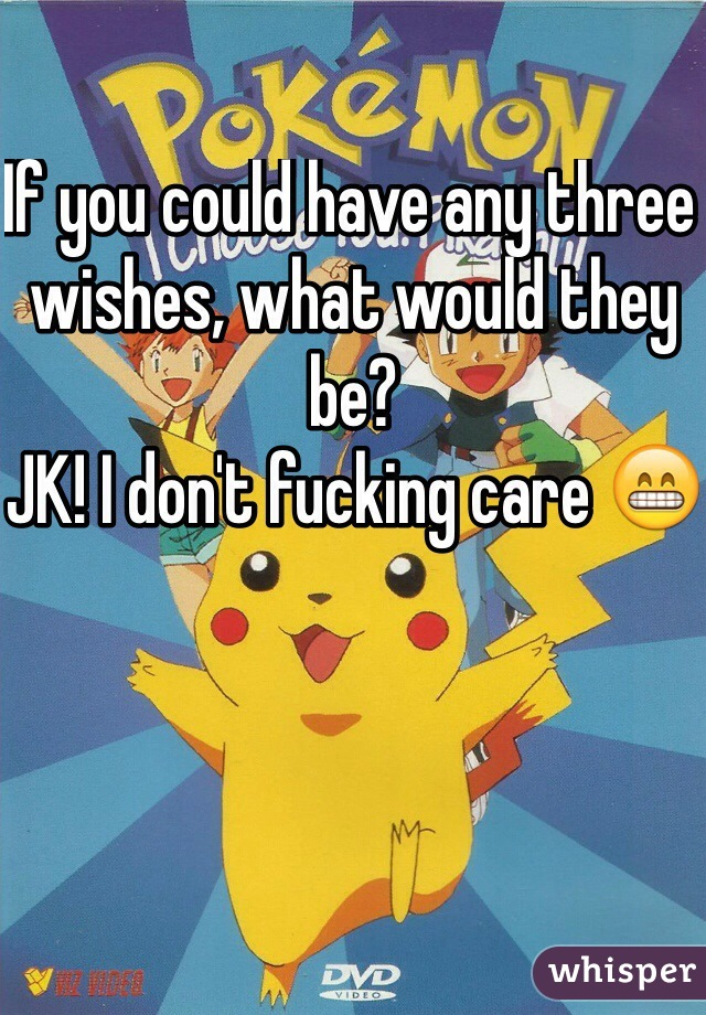 If you could have any three wishes, what would they be?  JK! I don't fucking care 😁