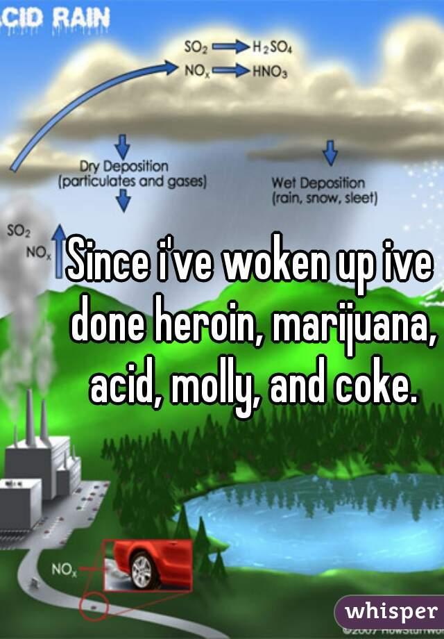 Since i've woken up ive done heroin, marijuana, acid, molly, and coke.