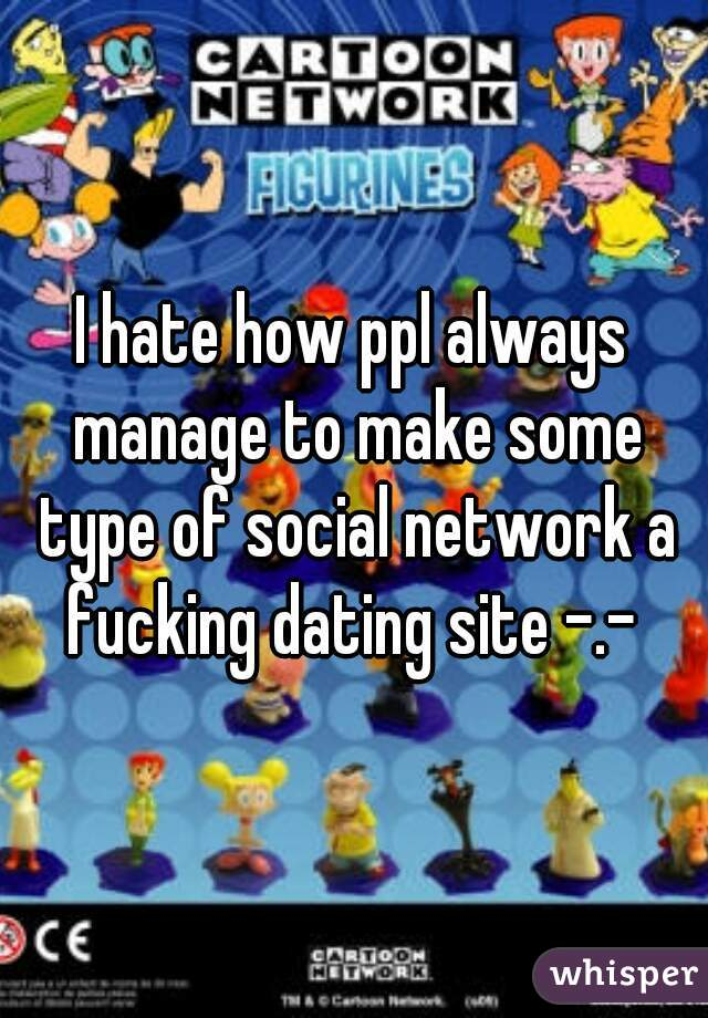 I hate how ppl always manage to make some type of social network a fucking dating site -.-