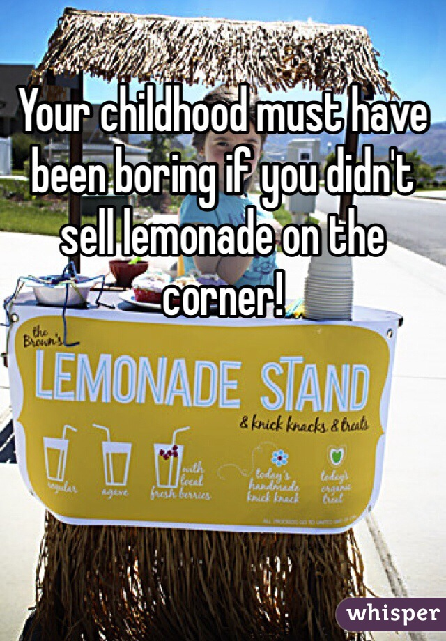 Your childhood must have been boring if you didn't sell lemonade on the corner!