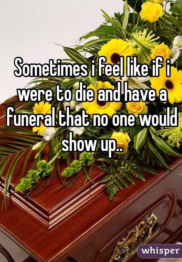 Sometimes i feel like if i were to die and have a funeral that no one would show up..