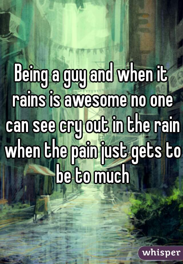 Being a guy and when it rains is awesome no one can see cry out in the rain when the pain just gets to be to much