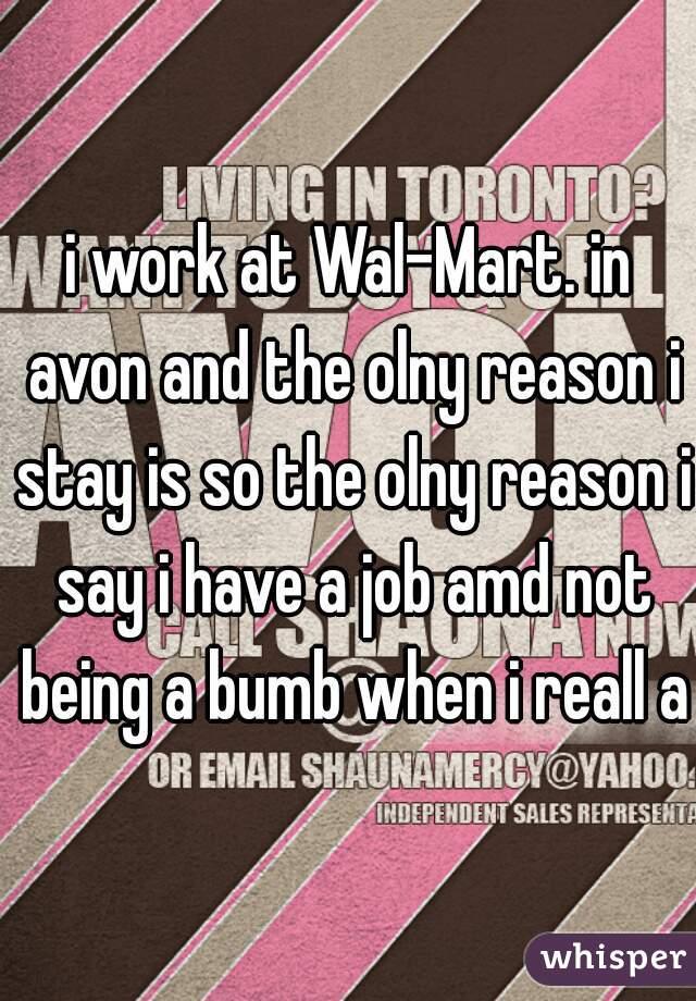 i work at Wal-Mart. in avon and the olny reason i stay is so the olny reason i say i have a job amd not being a bumb when i reall am