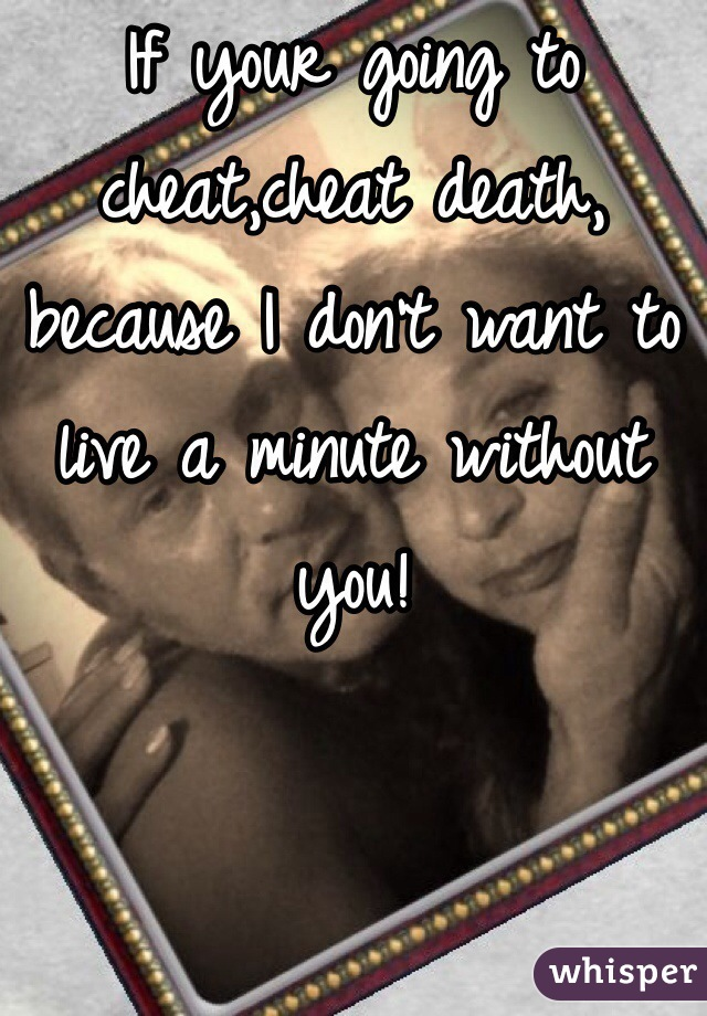 If your going to cheat,cheat death, because I don't want to live a minute without you!