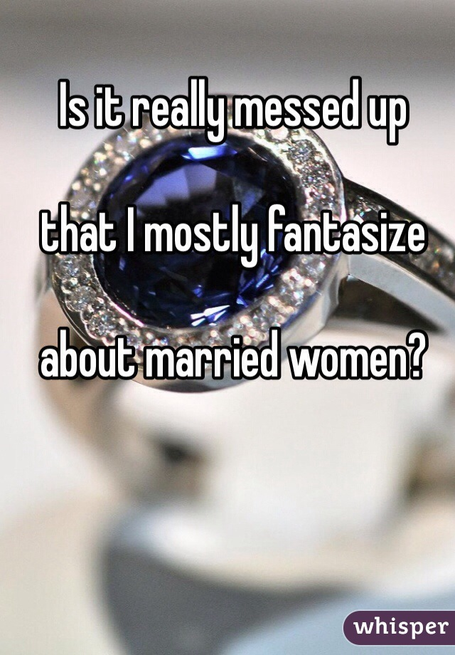 Is it really messed up   that I mostly fantasize   about married women?