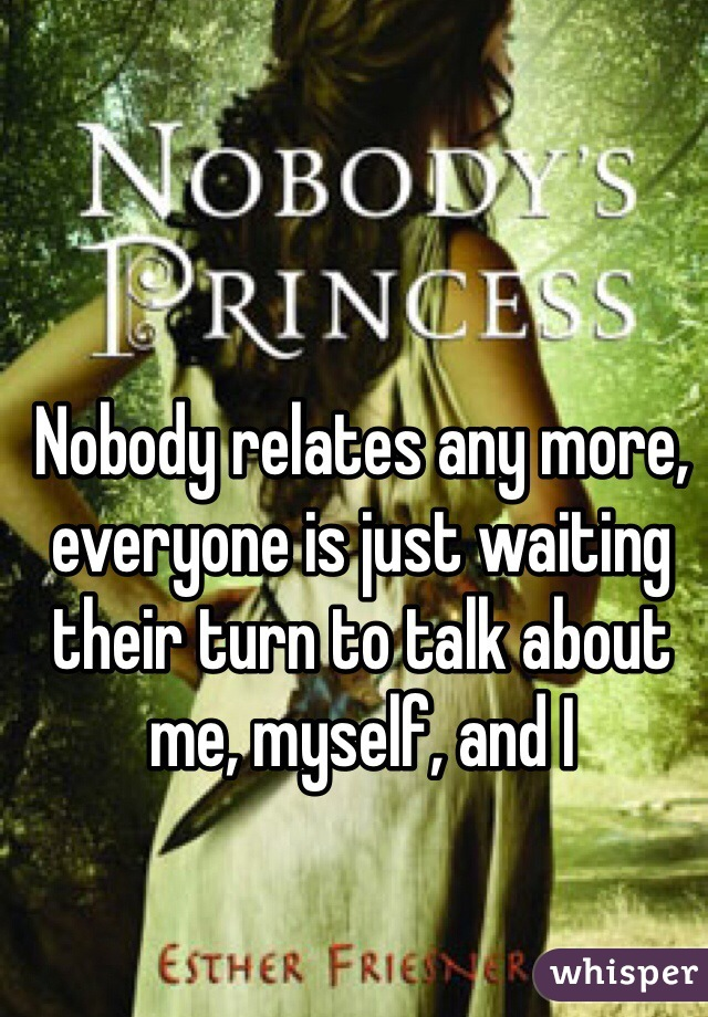 Nobody relates any more, everyone is just waiting their turn to talk about me, myself, and I
