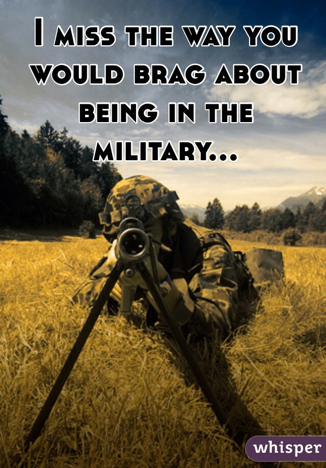 I miss the way you would brag about being in the military...