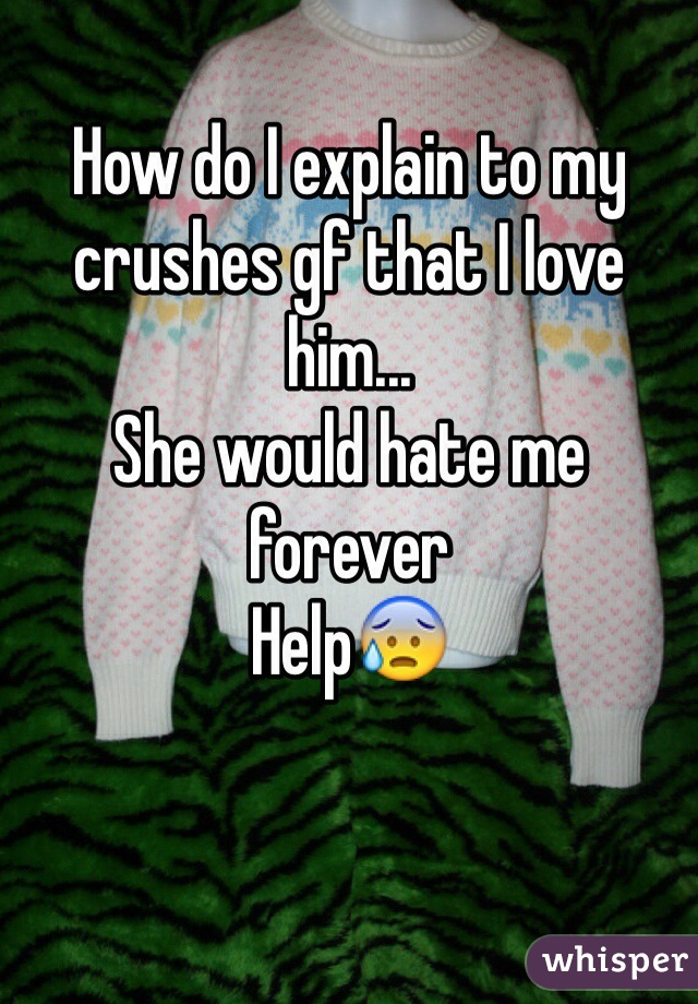 How do I explain to my crushes gf that I love him...  She would hate me forever Help😰