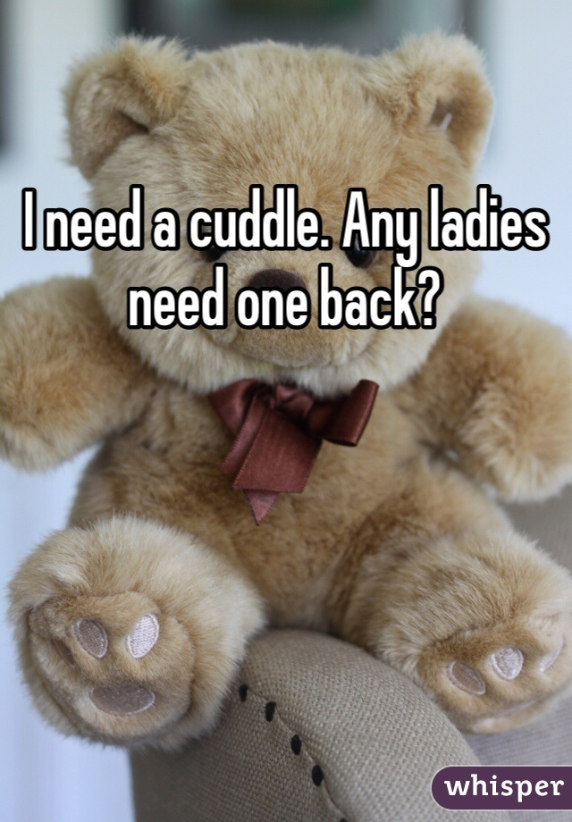 I need a cuddle. Any ladies need one back?