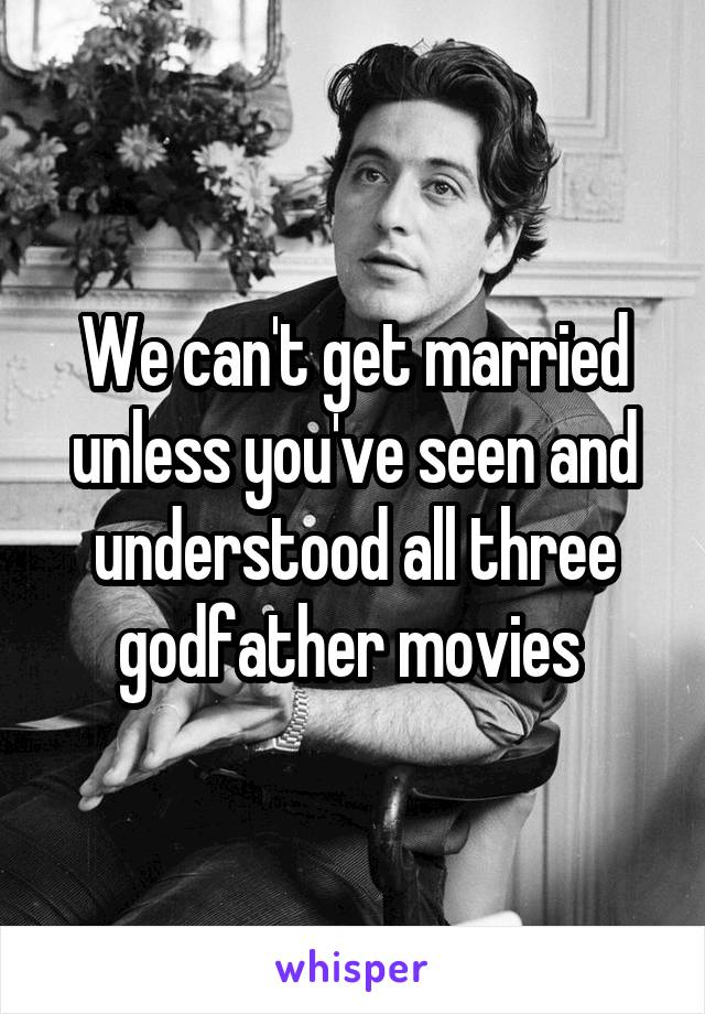 We can't get married unless you've seen and understood all three godfather movies