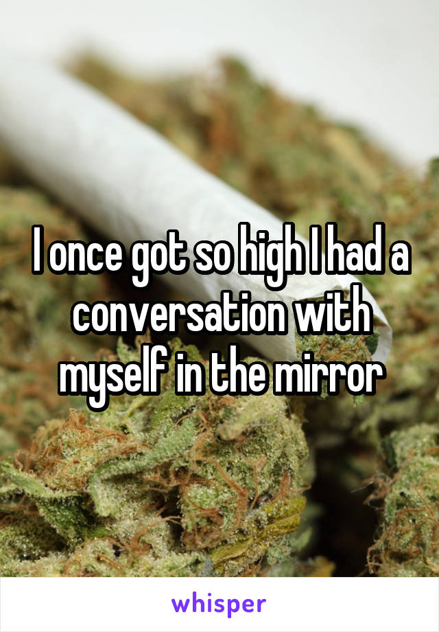 I once got so high I had a conversation with myself in the mirror