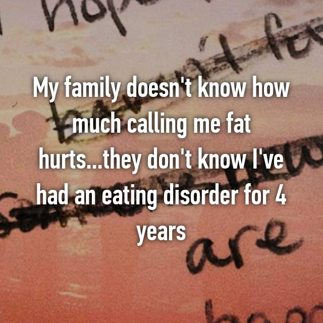My family doesn't know how much calling me fat hurts...they don't know I've had an eating disorder for 4 years