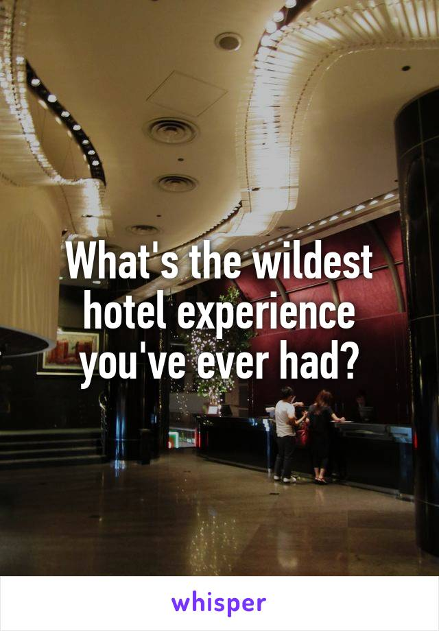 What's the wildest hotel experience you've ever had?