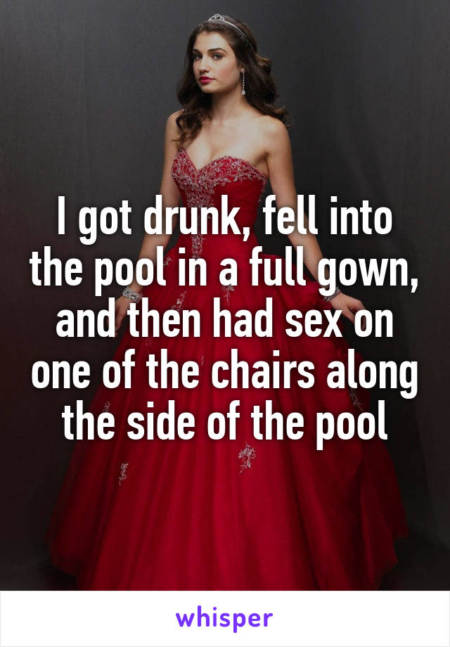 I got drunk, fell into the pool in a full gown, and then had sex on one of the chairs along the side of the pool
