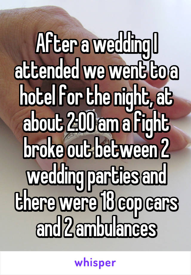 After a wedding I attended we went to a hotel for the night, at about 2:00 am a fight broke out between 2 wedding parties and there were 18 cop cars and 2 ambulances