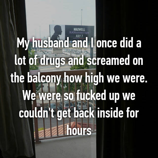 My husband and I once did a lot of drugs and screamed on the balcony how high we were. We were so fucked up we couldn't get back inside for hours
