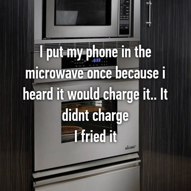 I put my phone in the microwave once because i heard it would charge it.. It didnt charge I fried it