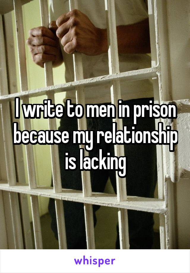 I write to men in prison because my relationship is lacking