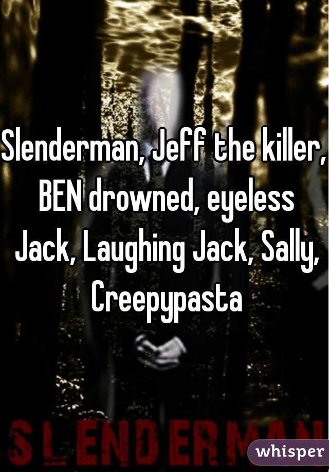 Slenderman Jeff The Killer BEN Drowned Eyeless Jack Laughing Sally Creepypasta