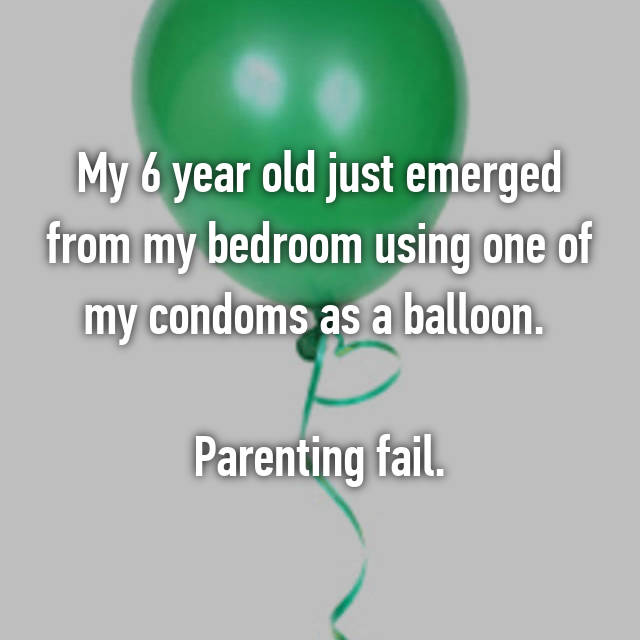 My 6 year old just emerged from my bedroom using one of my condoms as a balloon.   Parenting fail.