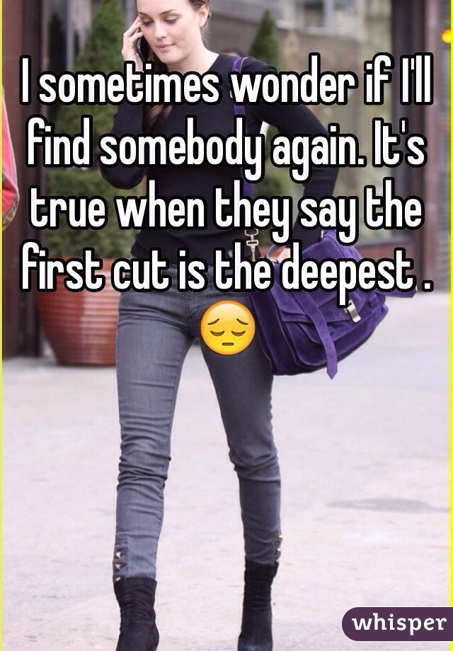 I sometimes wonder if I'll find somebody again. It's true when they say the first cut is the deepest .  😔