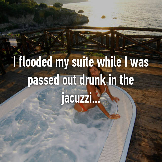 I flooded my suite while I was passed out drunk in the jacuzzi...
