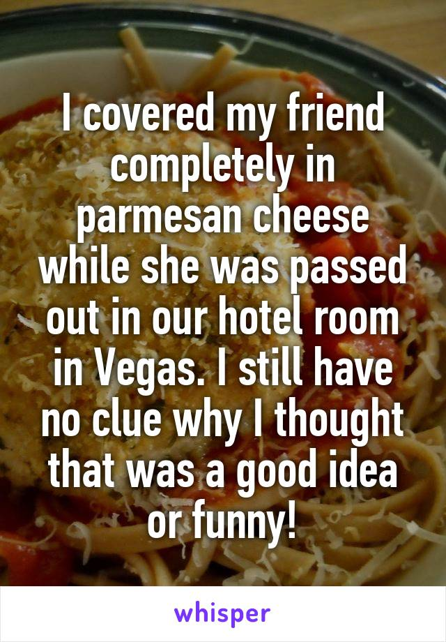 I covered my friend completely in parmesan cheese while she was passed out in our hotel room in Vegas. I still have no clue why I thought that was a good idea or funny!