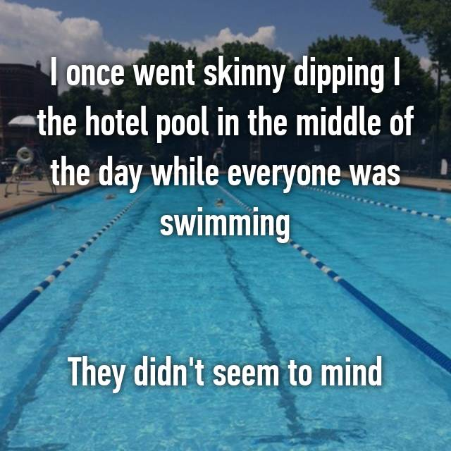 I once went skinny dipping I the hotel pool in the middle of the day while everyone was swimming   They didn't seem to mind