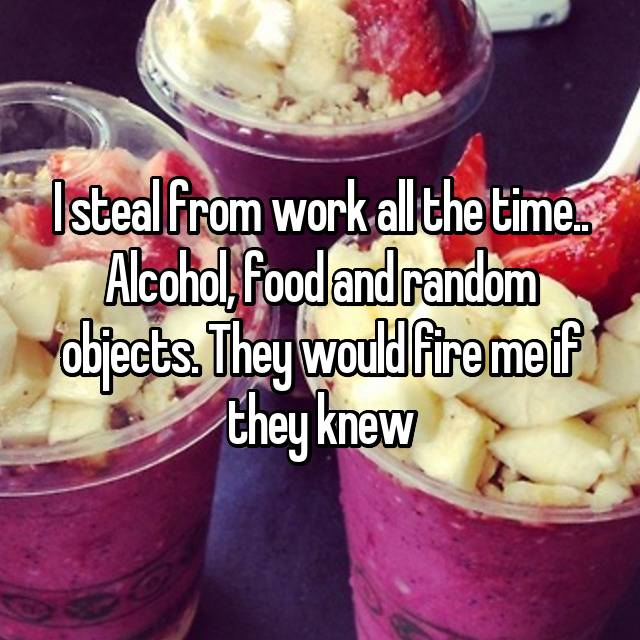 I steal from work all the time.. Alcohol, food and random objects. They would fire me if they knew