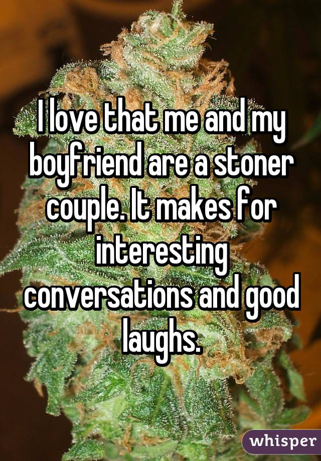 I love that me and my boyfriend are a stoner couple. It makes for interesting conversations and good laughs.