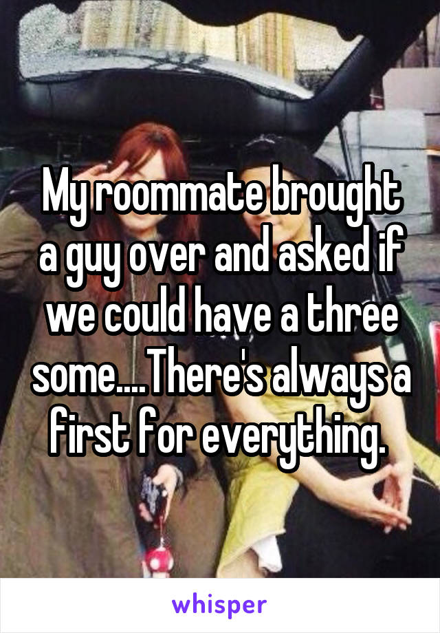 My roommate brought a guy over and asked if we could have a three some....There's always a first for everything.